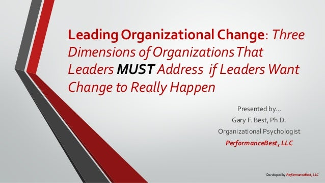 Leading Organizational Change: Three Dimensions of OrganizationsThat Leaders MUST Address if LeadersWant Change to Really ...