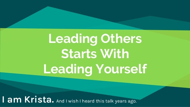 Leading Others Starts With Leading Yourself I am Krista. And I wish I heard this talk years ago.