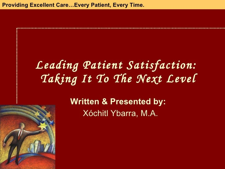 Leading Patient Satisfaction:  Taking It To The  Next  Level Written & Presented by: Xóchitl Ybarra, M.A. Providing Excell...