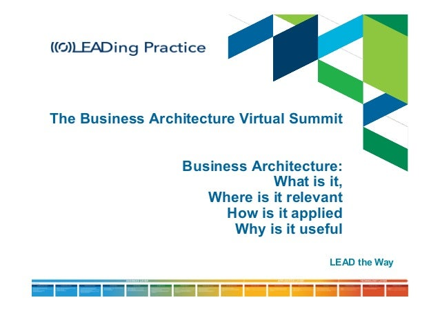 The Business Architecture Virtual Summit Business Architecture: What is it, Where is it relevant How is it applied Why is ...