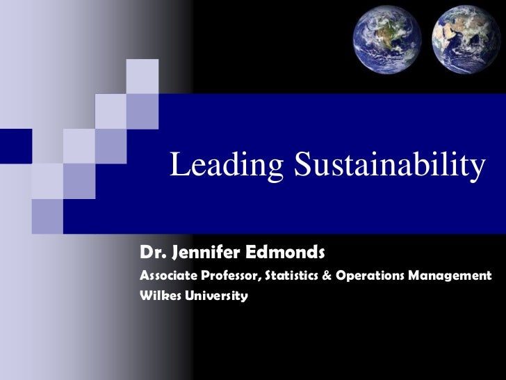 Leading SustainabilityDr. Jennifer EdmondsAssociate Professor, Statistics & Operations ManagementWilkes University