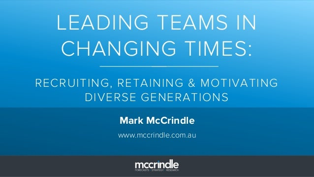 LEADING TEAMS IN CHANGING TIMES: RECRUITING, RETAINING & MOTIVATING DIVERSE GENERATIONS Mark McCrindle www.mccrindle.com.au