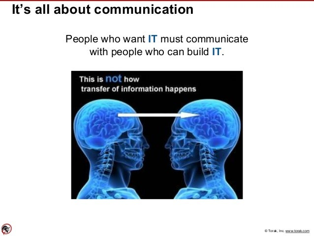 © Torak, Inc. www.torak.com It's all about communication People who want IT must communicate with people who can build IT.