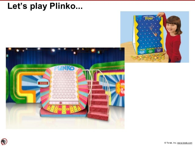 © Torak, Inc. www.torak.com Let's play Plinko...