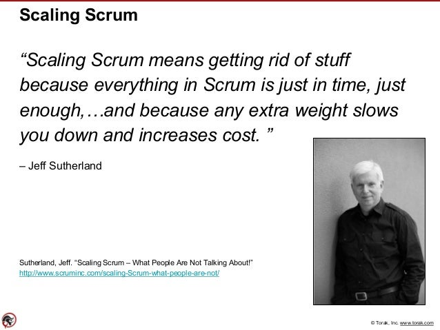 """© Torak, Inc. www.torak.com Scaling Scrum """"Scaling Scrum means getting rid of stuff because everything in Scrum is just in..."""