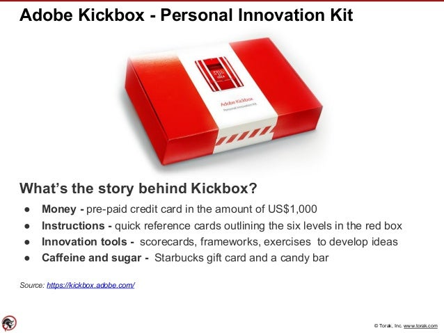 © Torak, Inc. www.torak.com Adobe Kickbox - Personal Innovation Kit What's the story behind Kickbox? ● Money - pre-paid cr...