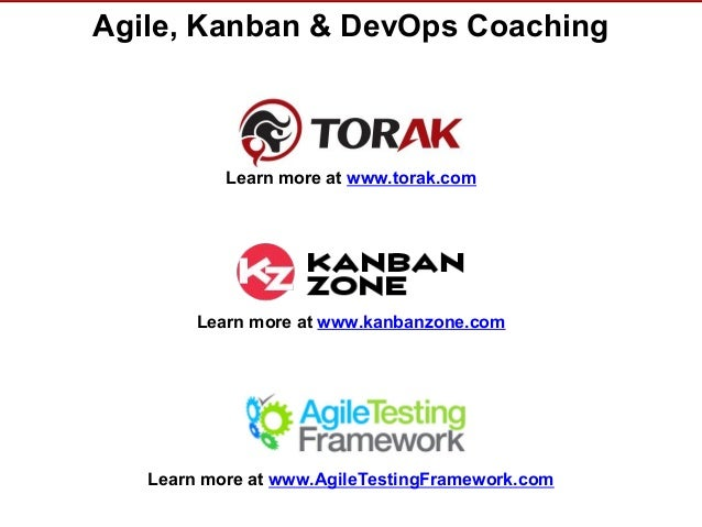 © Torak, Inc. www.torak.com Agile, Kanban & DevOps Coaching Learn more at www.torak.com Learn more at www.AgileTestingFram...