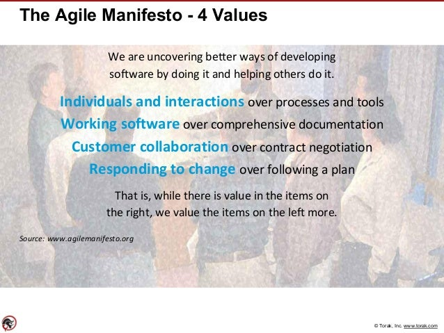 © Torak, Inc. www.torak.com The Agile Manifesto - 4 Values We are uncovering better ways of developing software by doing i...
