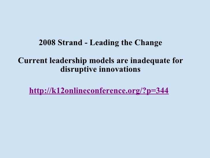 2008 Strand - Leading the Change Current leadership models are inadequate for disruptive innovations http://k12onlineconfe...