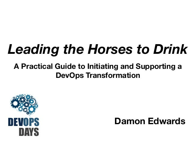 Leading the Horses to Drink A Practical Guide to Initiating and Supporting a DevOps Transformation  DEVOPS DAYS  Damon Edw...