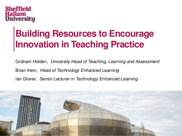 Building Resources to Encourage Innovation in Teaching Practice Graham Holden, University Head of Teaching, Learning and A...