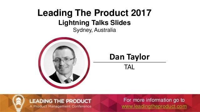 Leading The Product 2017 Lightning Talks Slides Sydney, Australia Dan Taylor TAL For more information go to www.leadingthe...