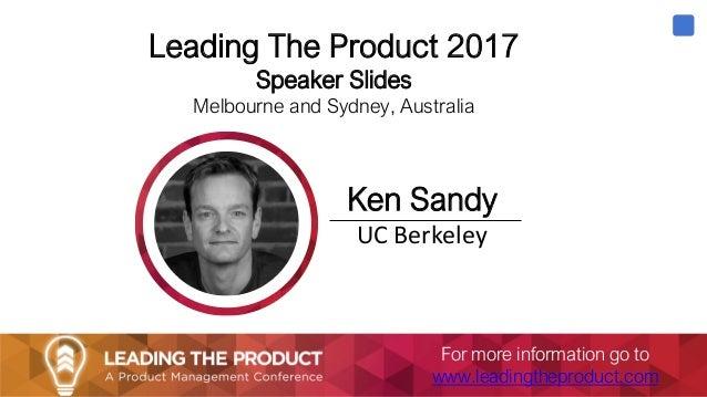 Leading The Product 2017 Speaker Slides Melbourne and Sydney, Australia Ken Sandy UC Berkeley For more information go to w...