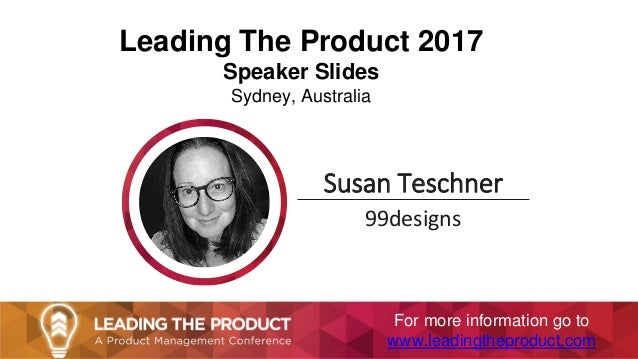 Leading The Product 2017 Speaker Slides Sydney, Australia Susan Teschner 99designs For more information go to www.leadingt...