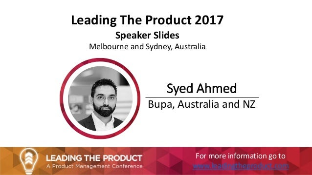 Leading The Product 2017 Speaker Slides Melbourne and Sydney, Australia Syed Ahmed Bupa, Australia and NZ For more informa...