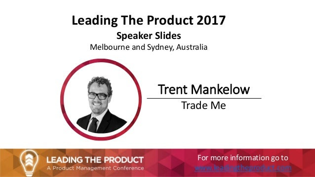 Leading The Product 2017 Speaker Slides Melbourne and Sydney, Australia Trent Mankelow Trade Me For more information go to...