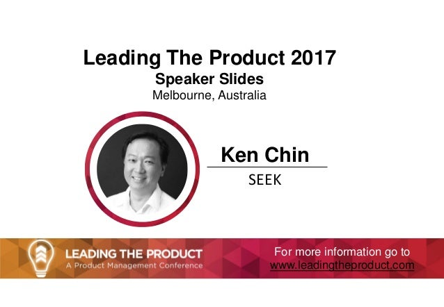 Leading The Product 2017 Speaker Slides Melbourne, Australia Ken Chin SEEK For more information go to www.leadingtheproduc...