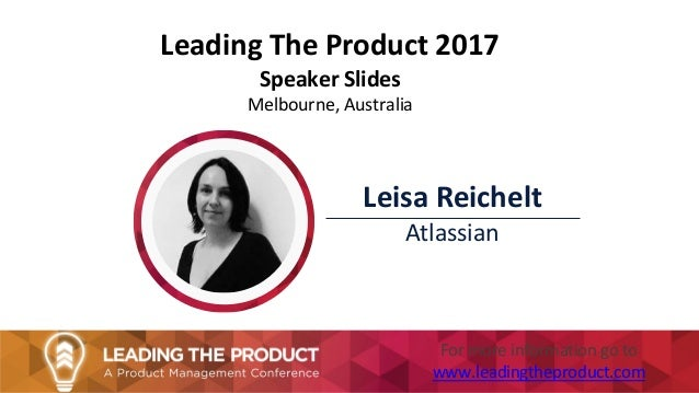 Leading The Product 2017 Speaker Slides Melbourne, Australia Leisa Reichelt Atlassian For more information go to www.leadi...