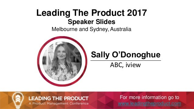 Leading The Product 2017 Speaker Slides Melbourne and Sydney, Australia Sally O'Donoghue ABC, iview For more information g...