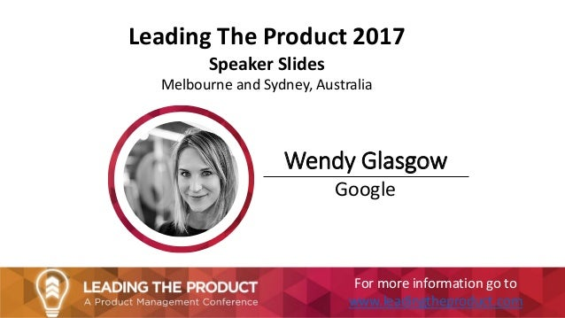 Leading The Product 2017 Speaker Slides Melbourne and Sydney, Australia Wendy Glasgow Google For more information go to ww...