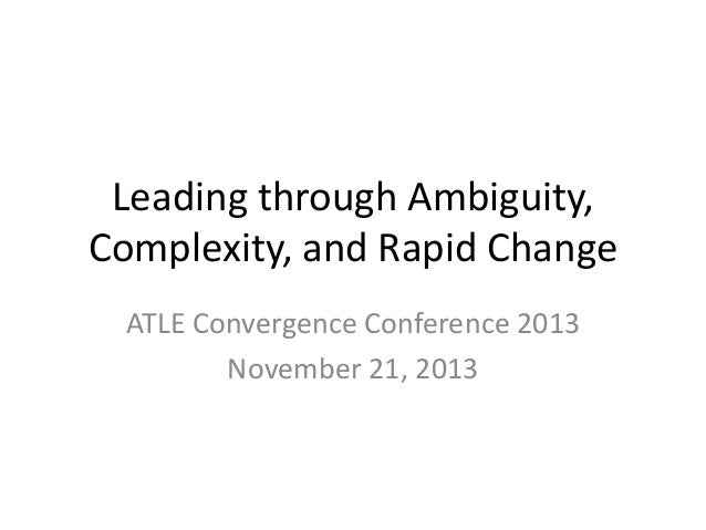 Leading through Ambiguity, Complexity, and Rapid Change ATLE Convergence Conference 2013 November 21, 2013