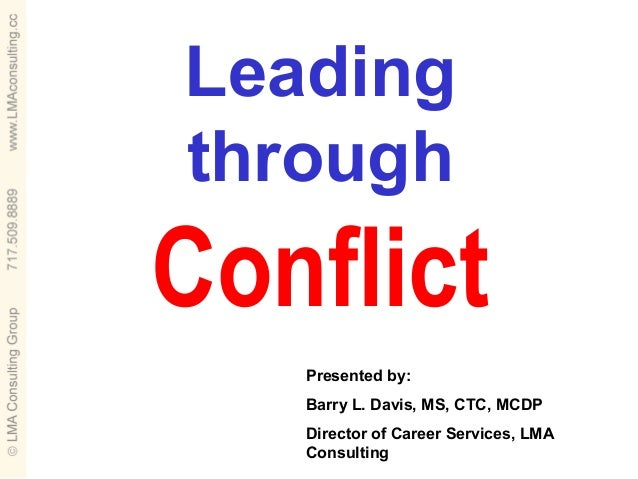 LeadingthroughConflict   Presented by:   Barry L. Davis, MS, CTC, MCDP   Director of Career Services, LMA   Consulting