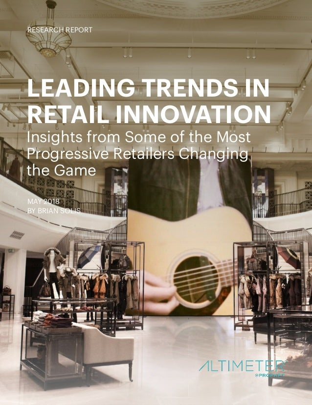 LEADING TRENDS IN RETAIL INNOVATION Insights from Some of the Most Progressive Retailers Changing the Game MAY 2018 BY BRI...