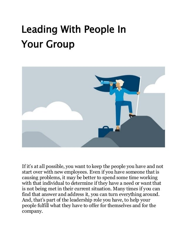 Leading With People In Your Group If it's at all possible, you want to keep the people you have and not start over with ne...