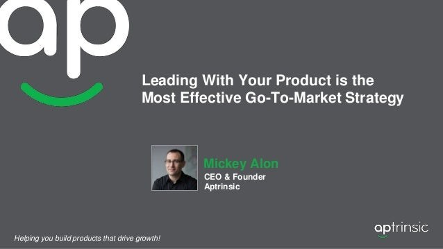 Leading With Your Product is the Most Effective Go-To-Market Strategy Mickey Alon CEO & Founder Aptrinsic Helping you buil...