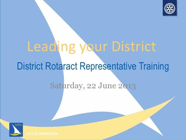 2013 RI CONVENTION District Rotaract Representative Training Saturday, 22 June 2013 Leading your District