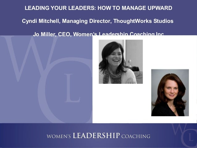Copyright 2011, Women's Leadership Coaching Inc. 2 LEADING YOUR LEADERS: HOW TO MANAGE UPWARD Cyndi Mitchell, Managing Dir...