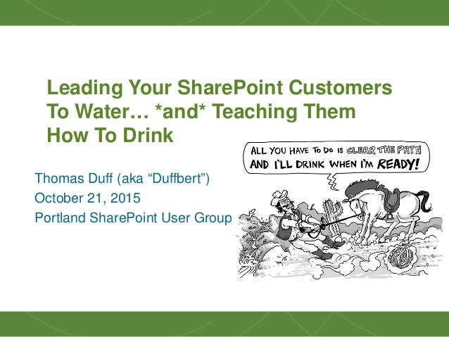 "1 Leading Your SharePoint Customers To Water… *and* Teaching Them How To Drink Thomas Duff (aka ""Duffbert"") October 21, 20..."