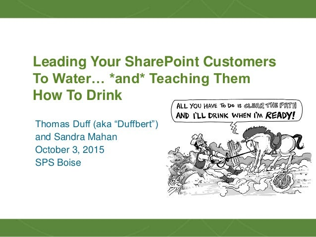 "1 Leading Your SharePoint Customers To Water… *and* Teaching Them How To Drink Thomas Duff (aka ""Duffbert"") and Sandra Mah..."