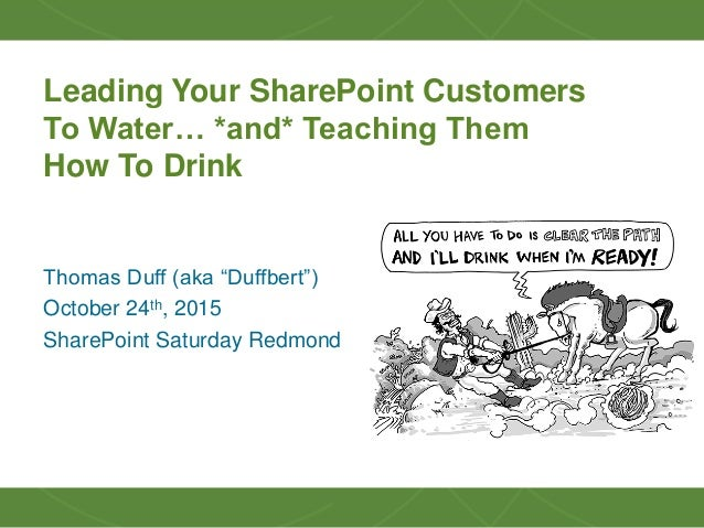 """11 Leading Your SharePoint Customers To Water… *and* Teaching Them How To Drink Thomas Duff (aka """"Duffbert"""") October 24th,..."""