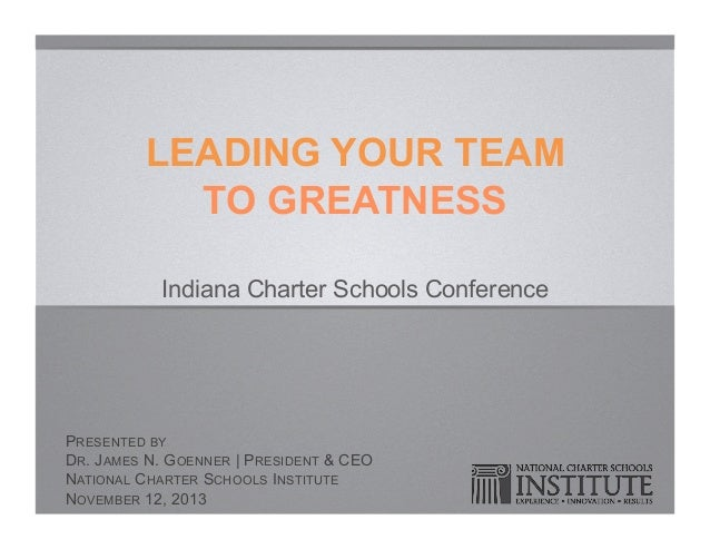 LEADING YOUR TEAM TO GREATNESS Indiana Charter Schools Conference  PRESENTED BY DR. JAMES N. GOENNER | PRESIDENT & CEO NAT...