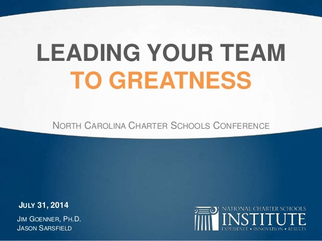 LEADING YOUR TEAM TO GREATNESS NORTH CAROLINA CHARTER SCHOOLS CONFERENCE JIM GOENNER, PH.D. JASON SARSFIELD JULY 31, 2014