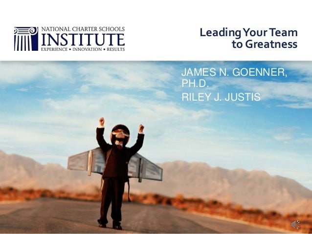 JAMES N. GOENNER, PH.D. RILEY J. JUSTIS LeadingYourTeam to Greatness