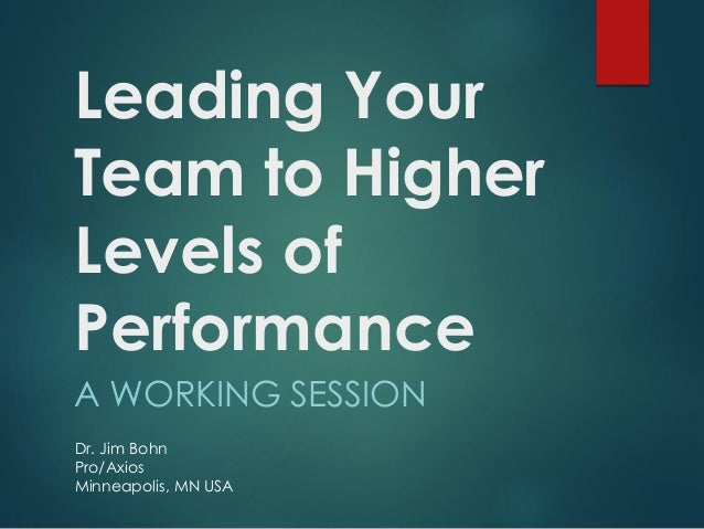 Leading Your Team to Higher Levels of Performance A WORKING SESSION Dr. Jim Bohn Pro/Axios Minneapolis, MN USA