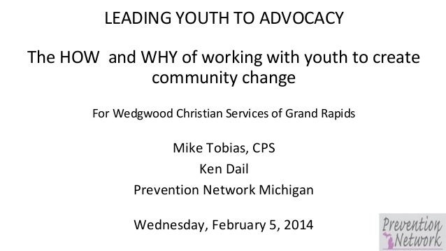 LEADING YOUTH TO ADVOCACY The HOW and WHY of working with youth to create community change For Wedgwood Christian Services...