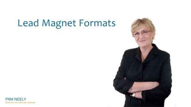 Lead Magnet Formats  PAM NEELY  build your list, build your business
