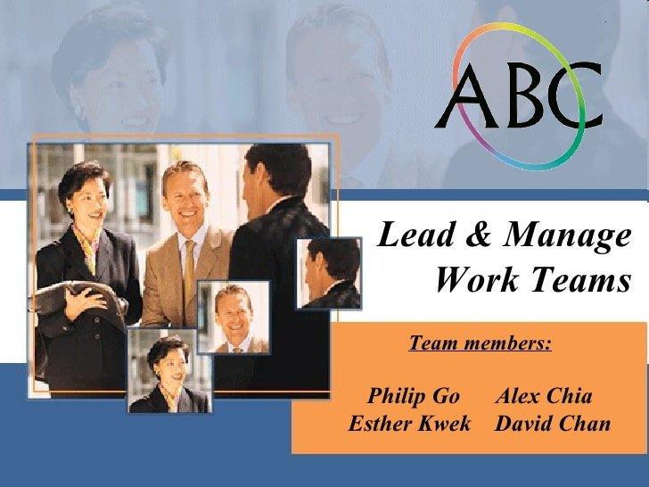Team members: Philip Go  Alex Chia Esther Kwek  David Chan Lead & Manage Work Teams
