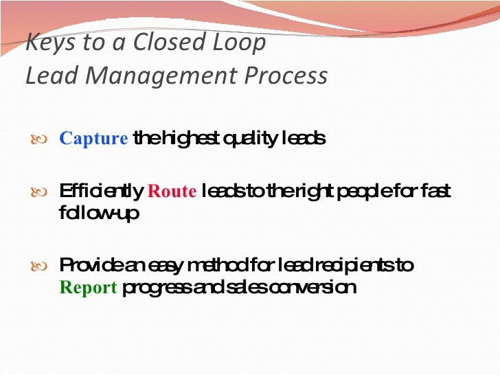Keys to a Closed Loop  Lead Management Process <ul><li>Capture  the highest quality leads </li></ul><ul><li>Efficiently  R...