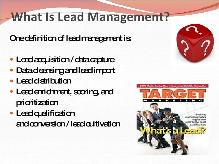 What Is Lead Management? <ul><li>One definition of lead management is: </li></ul><ul><li>Lead acquisition / data capture  ...