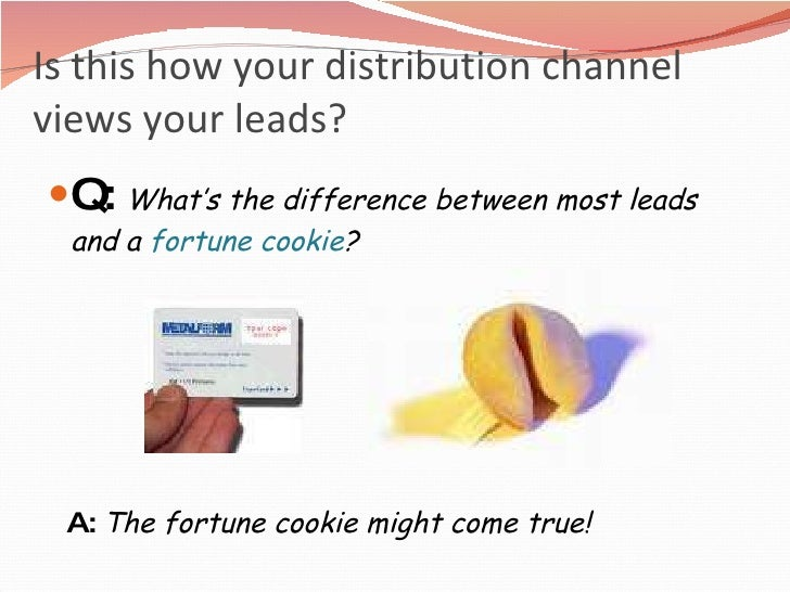 Is this how your distribution channel  views your leads? <ul><li>Q:  What's the difference between most leads and a  fortu...