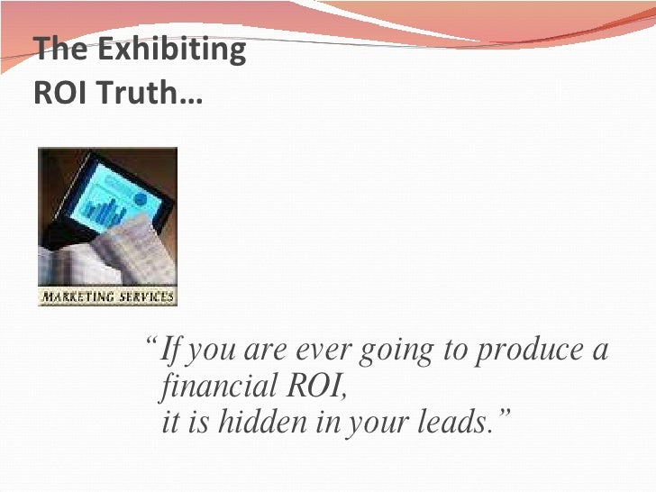 """The Exhibiting  ROI Truth… <ul><li>"""" If you are ever going to produce a financial ROI,  it is hidden in your leads."""" </li>..."""