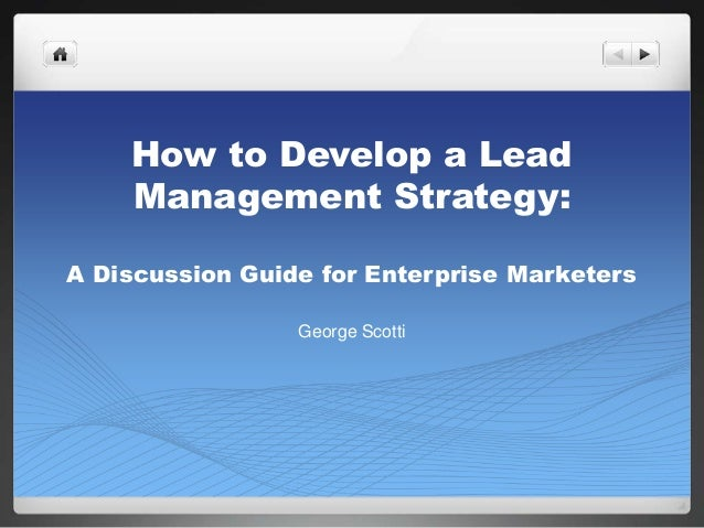 How to Develop a LeadManagement Strategy:A Discussion Guide for Enterprise MarketersGeorge Scotti