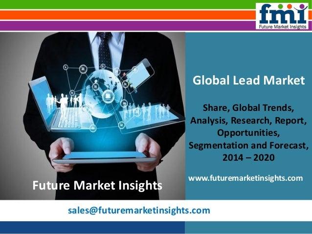sales@futuremarketinsights.com Global Lead Market Share, Global Trends, Analysis, Research, Report, Opportunities, Segment...