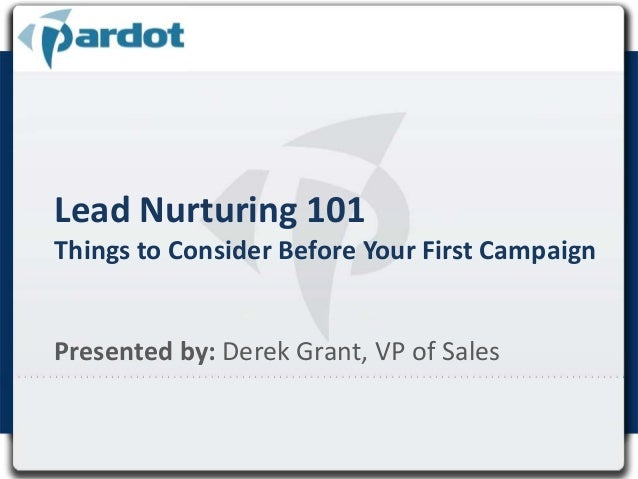 Lead Nurturing 101 Things to Consider Before Your First Campaign Presented by: Derek Grant, VP of Sales