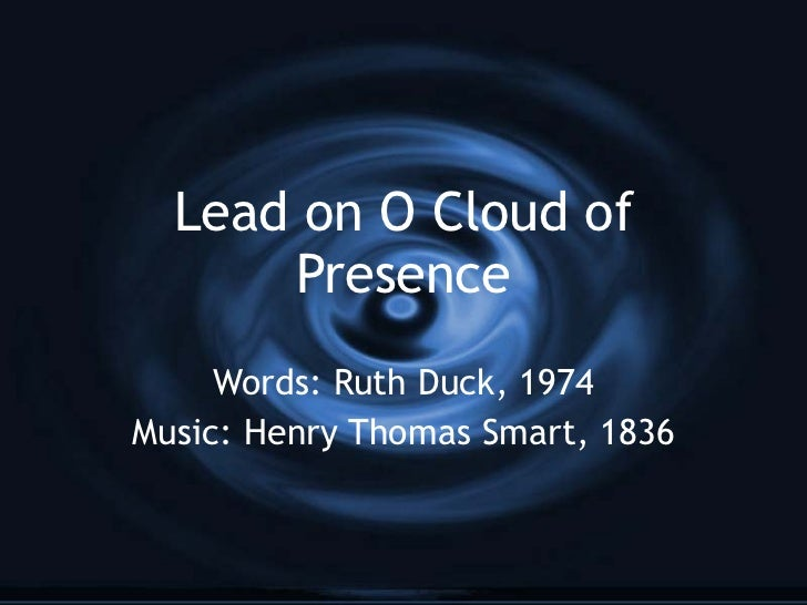 Lead on O Cloud of Presence Words: Ruth Duck, 1974 Music: Henry Thomas Smart, 1836