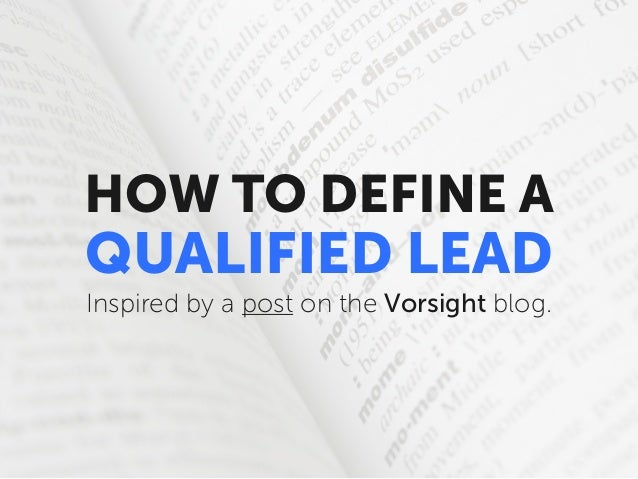 HOW TO DEFINE A  QUALIFIED LEAD Inspired by a post on the Vorsight blog.